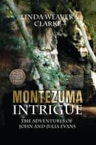 Montezuma Intrigue: The Adventures of John and Julia ebook by Linda Weaver Clarke