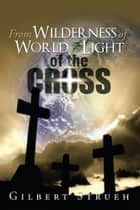 From Wilderness of World to Light of the Cross ebook by Gilbert Strueh