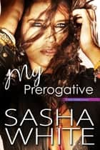 My Prerogative - a True Desires novel ebook by Sasha White