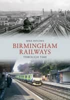 Birmingham Railways Through Time ebook by Mike Hitches