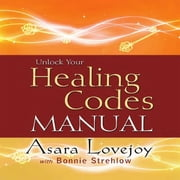 Unlock Your Healing Codes Manual audiobook by Asara Lovejoy, Bonnie Strehlow