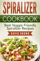 Spiralizer Cookbook: Best Veggie Friendly Spiralizer Recipes ebook by David Brown