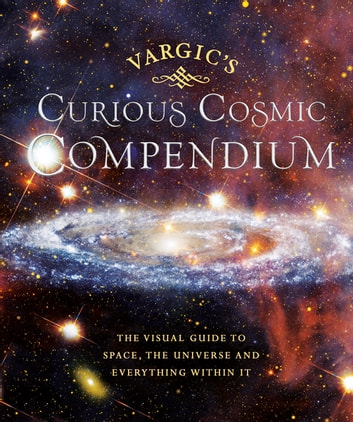 Vargic's Curious Cosmic Compendium - Space, the Universe and Everything Within It eBook by Martin Vargic