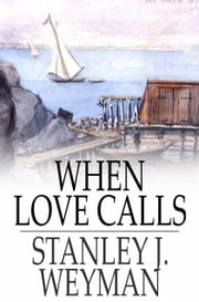 When Love Calls ebook by Stanley J. Weyman
