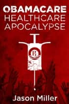 Obamacare: Healthcare Apocalypse ebook by Jason Miller