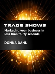 Trade Shows - Marketing your business in less than thirty seconds ebook by Donna Dahl