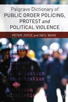Palgrave Dictionary of Public Order Policing, Protest and Political Violence ebook by P. Joyce, Neil Wain
