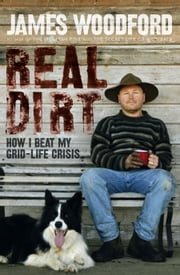 Real Dirt - How I Beat My Grid-Life Crisis ebook by James Woodford