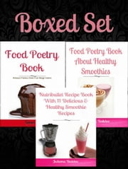 Boxed Set: Boxed Set: How To Make Juice Fasting For Weight Loss: 11 Juicing To Lose Weight Recipes + Food Poetry Book About Healthy Paleo Desserts & Cakes + Food Poetry Book Healthy Smoothies ebook by Juliana Baldec