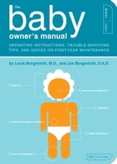 The Baby Owner's Manual - Operating Instructions, Trouble-Shooting Tips, and Advice on First-Year Maintenance ebook by Louis Borgenicht, M.D.,Joe Borgenicht