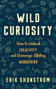 Wild Curiosity - How to Unleash Creativity and Encourage Lifelong Wondering ebook by Erik Shonstrom