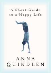 A Short Guide to a Happy Life ebook by Anna Quindlen
