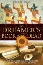 The Dreamer's Book of the Dead - A Soul Traveler's Guide to Death, Dying, and the Other Side ebook by Robert Moss