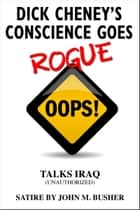 Dick Cheney's Conscience Goes Rogue...Talks Iraq ebook by John M. Busher