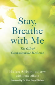 Stay, Breathe with Me - The Gift of Compassionate Medicine ebook by Helen Allison,Irene Allison