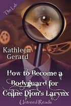 How to Become a Bodyguard for Celine Dion's Larynx ebook by Kathleen Gerard