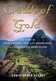 Cradle of Gold - The Story of Hiram Bingham, a Real-Life Indiana Jones, and the Search for Machu Picchu ebook by Christopher Heaney