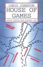 House of Games - Making Theatre From Everyday Life ebook by Chris Johnston