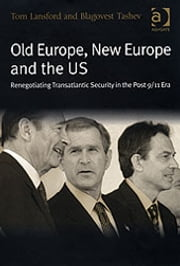 Old Europe, New Europe and the US - Renegotiating Transatlantic Security in the Post 9/11 Era ebook by Blagovest Tashev,Professor Tom Lansford