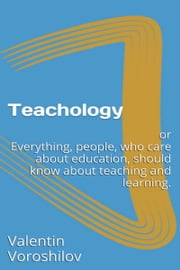Teachology: Or Everything, People Who Care About Education, Should Know About Teaching And Learning. ebook by Valentin Voroshilov