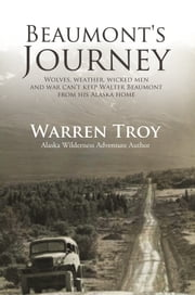 Beaumont's Journey - Wolves, Weather, Wicked Men, and War Can't Keep Walter Beaumont From His Alaska Home ebook by Troy Warren