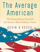 The Average American: The Extraordinary Search for the Nation's Most Ordinary Citizen ebook by Kevin O'Keefe