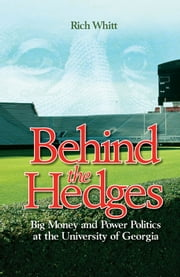 Behind the Hedges - Big Money and Power Politics at the University of Georgia ebook by Rich Whitt