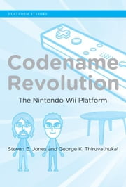 Codename Revolution - The Nintendo Wii Platform ebook by Steven E. Jones,George K. Thiruvathukal