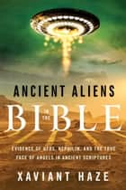 Ancient Aliens in the Bible - Evidence of UFOs, Nephilim, and the True Face of Angels in Ancient Scriptures ebook by Xaviant Haze
