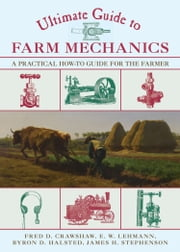 Ultimate Guide to Farm Mechanics - A Practical How-To Guide for the Farmer ebook by Fred D. Crawshaw,Emil W. Lehmann,Byron  D. Halsted,James H. Stephenson