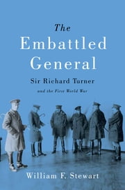 The Embattled General - Sir Richard Turner and the First World War ebook by William F. Stewart