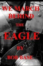 WE MARCH BEHIND THE EAGLE ebook by bob base