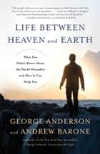 Life Between Heaven and Earth - What You Didn't Know About the World Hereafter and How It Can Help You ebook by George Anderson, Andrew Barone