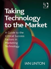 Taking Technology to the Market - A Guide to the Critical Success Factors in Marketing Technology ebook by Mr Ian Linton