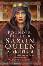 Founder, Fighter, Saxon Queen - Aethelflaed, Lady of the Mercians ebook by Margaret C. Jones