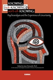 Knowing, Not-Knowing and Sort-of-Knowing - Psychoanalysis and the Experience of Uncertainty ebook by Jean Petrucelli