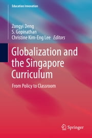 Globalization and the Singapore Curriculum - From Policy to Classroom ebook by Zongyi Deng,Gopinathan S,Christine Kim-Eng Lee