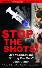 Stop The Shots! : Are Vaccinations Killing Our Pets? ebook by Clifton, John