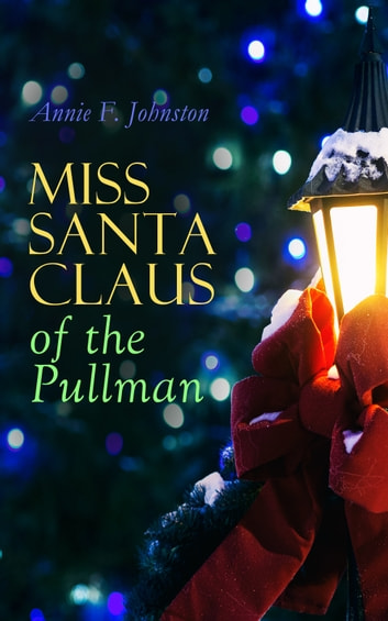 Miss Santa Claus of the Pullman - Children's Christmas Tale ebook by Annie F. Johnston