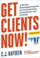 Get Clients Now! (TM) - A 28-Day Marketing Program for Professionals, Consultants, and Coaches ebook by C.J. Hayden, Jay Conrad Levinson