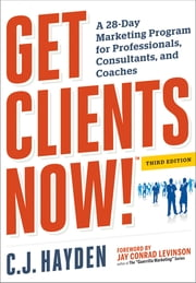 Get Clients Now! (TM) - A 28-Day Marketing Program for Professionals, Consultants, and Coaches ebook by C.J. Hayden,Jay Conrad Levinson