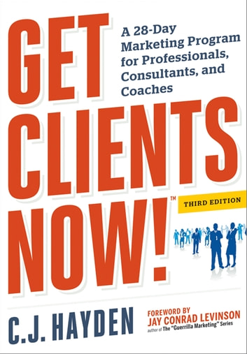 Get Clients Now! (TM) - A 28-Day Marketing Program for Professionals, Consultants, and Coaches ebook by C.J. Hayden