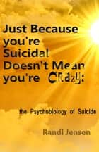 Just Because You're Suicidal Doesn't Mean You're Crazy: The Psychobiology of Suicide ebook by Randi Jensen