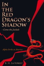 In the Red Dragon's Shadow - Come the Jackals - Alpha Strike at America ebook by B. H. La Forest
