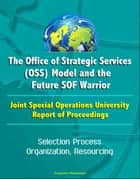 The Office of Strategic Services (OSS) Model and the Future SOF Warrior - Joint Special Operations University Report of Proceedings - Selection Process, Organization, Resourcing ebook by Progressive Management