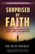 Surprised by Faith - A Skeptic Discovers More to Life than What We Can See, Touch, and Measure ebook by Dr. Don Bierle