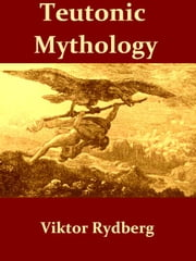 Teutonic Mythology, Vol. I [Illustrated] - Gods and Goddesses of the Northland ebook by Viktor Rydberg,Rasmus B. Anderson, Translator