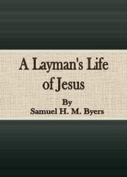 A Layman's Life of Jesus ebook by Samuel H. M. Byers