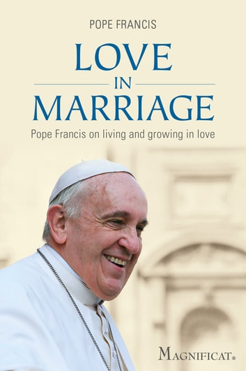 Love in Marriage - Pope Francis On Living and Growing in Love ebook by Pope Francis