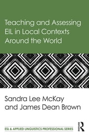 Teaching and Assessing EIL in Local Contexts Around the World ebook by Sandra Lee Mckay,James Dean Brown